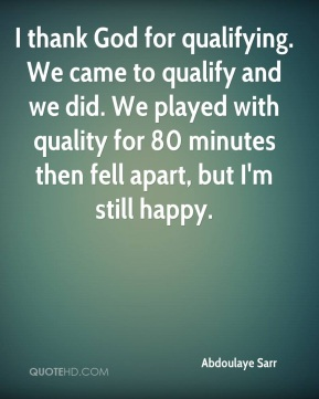 I thank God for qualifying. We came to qualify and we did. We played with quality for 80 minutes then fell apart, but I'm still happy.