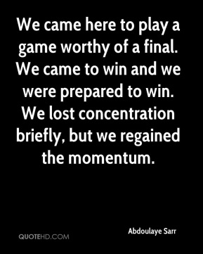 We came here to play a game worthy of a final. We came to win and we were prepared to win. We lost concentration briefly, but we regained the momentum.