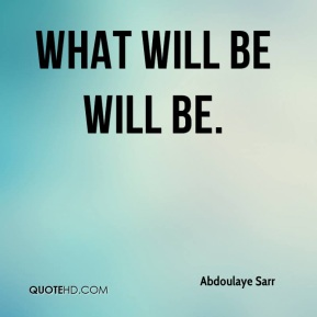 What will be will be.