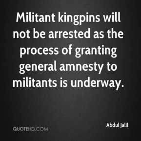 Abdul Jalil - Militant kingpins will not be arrested as the process of granting general amnesty to militants is underway.