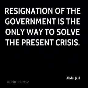 Resignation of the government is the only way to solve the present crisis.