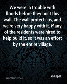 We were in trouble with floods before they built this wall. The wall protects us, and we're very happy with it. Many of the residents were hired to help build it, so it was an effort by the entire village.