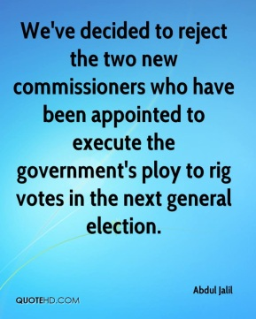 We've decided to reject the two new commissioners who have been appointed to execute the government's ploy to rig votes in the next general election.