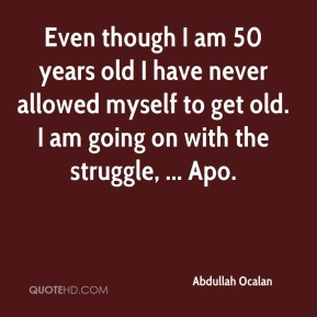 Even though I am 50 years old I have never allowed myself to get old. I am going on with the struggle, ... Apo.