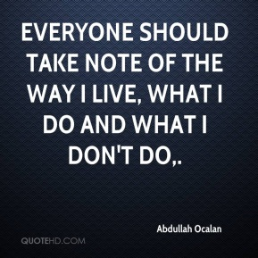 Everyone should take note of the way I live, what I do and what I don't do.