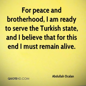 Abdullah Ocalan - For peace and brotherhood, I am ready to serve the Turkish state, and I believe that for this end I must remain alive.