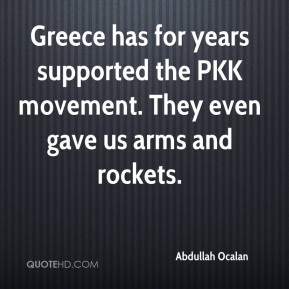 Abdullah Ocalan - Greece has for years supported the PKK movement. They even gave us arms and rockets.