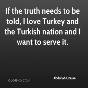 Abdullah Ocalan - If the truth needs to be told, I love Turkey and the Turkish nation and I want to serve it.