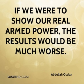 If we were to show our real armed power, the results would be much worse.