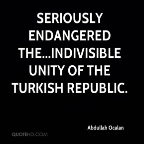 Abdullah Ocalan - seriously endangered the...indivisible unity of the Turkish republic.