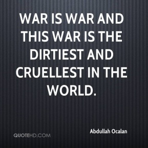 War is war and this war is the dirtiest and cruellest in the world.