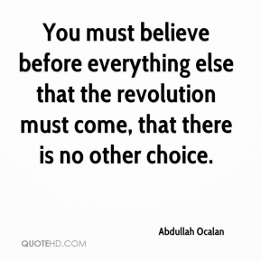 You must believe before everything else that the revolution must come, that there is no other choice.