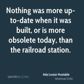 Ada Louise Huxtable - Nothing was more up-to-date when it was built, or is more obsolete today, than the railroad station.