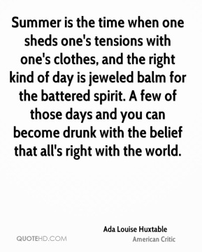 Ada Louise Huxtable - Summer is the time when one sheds one's tensions with one's clothes, and the right kind of day is jeweled balm for the battered spirit. A few of those days and you can become drunk with the belief that all's right with the world.
