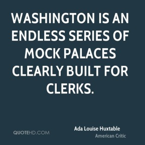 Ada Louise Huxtable - Washington is an endless series of mock palaces clearly built for clerks.