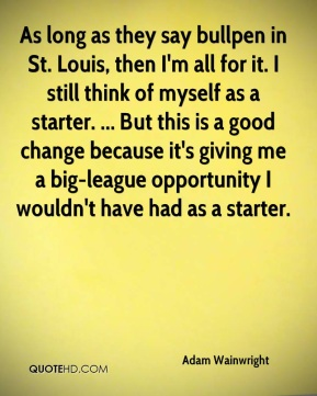 Adam Wainwright - As long as they say bullpen in St. Louis, then I'm all for it. I still think of myself as a starter. ... But this is a good change because it's giving me a big-league opportunity I wouldn't have had as a starter.