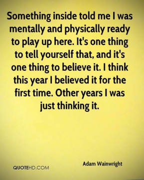 Adam Wainwright - Something inside told me I was mentally and physically ready to play up here. It's one thing to tell yourself that, and it's one thing to believe it. I think this year I believed it for the first time. Other years I was just thinking it.