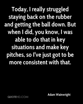 Adam Wainwright - Today, I really struggled staying back on the rubber and getting the ball down. But when I did, you know, I was able to do that in key situations and make key pitches, so I've just got to be more consistent with that.