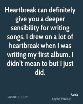 Adele - Heartbreak can definitely give you a deeper sensibility for writing songs. I drew on a lot of heartbreak when I was writing my first album, I didn't mean to but I just did.