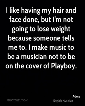 Adele - I like having my hair and face done, but I'm not going to lose weight because someone tells me to. I make music to be a musician not to be on the cover of Playboy.