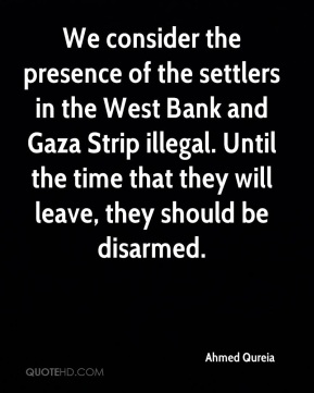 Ahmed Qureia - We consider the presence of the settlers in the West Bank and Gaza Strip illegal. Until the time that they will leave, they should be disarmed.