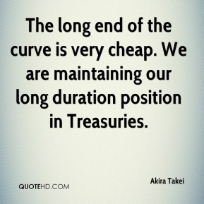 Akira Takei - The long end of the curve is very cheap. We are maintaining our long duration position in Treasuries.
