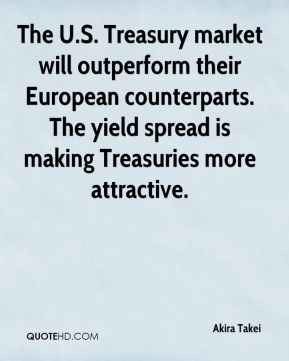 Akira Takei - The U.S. Treasury market will outperform their European counterparts. The yield spread is making Treasuries more attractive.