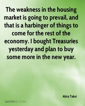 Akira Takei - The weakness in the housing market is going to prevail, and that is a harbinger of things to come for the rest of the economy. I bought Treasuries yesterday and plan to buy some more in the new year.