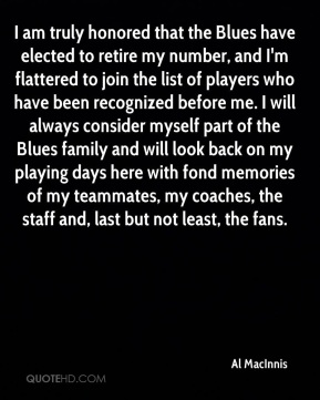 Al MacInnis - I am truly honored that the Blues have elected to retire my number, and I'm flattered to join the list of players who have been recognized before me. I will always consider myself part of the Blues family and will look back on my playing days here with fond memories of my teammates, my coaches, the staff and, last but not least, the fans.