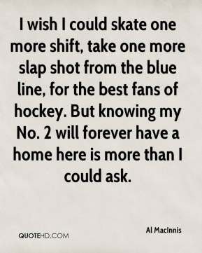 Al MacInnis - I wish I could skate one more shift, take one more slap shot from the blue line, for the best fans of hockey. But knowing my No. 2 will forever have a home here is more than I could ask.