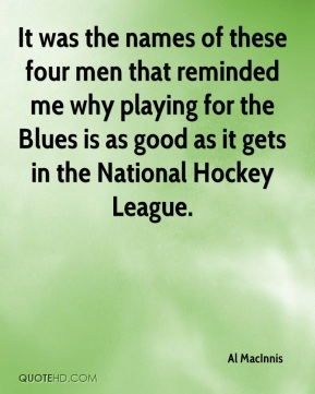Al MacInnis - It was the names of these four men that reminded me why playing for the Blues is as good as it gets in the National Hockey League.