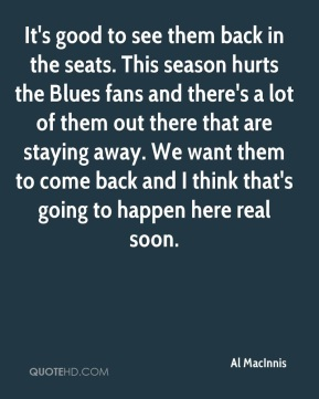 Al MacInnis - It's good to see them back in the seats. This season hurts the Blues fans and there's a lot of them out there that are staying away. We want them to come back and I think that's going to happen here real soon.