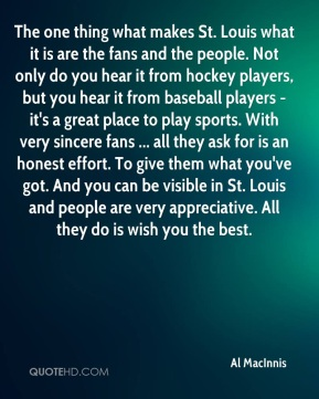 The one thing what makes St. Louis what it is are the fans and the people. Not only do you hear it from hockey players, but you hear it from baseball players - it's a great place to play sports. With very sincere fans ... all they ask for is an honest effort. To give them what you've got. And you can be visible in St. Louis and people are very appreciative. All they do is wish you the best.