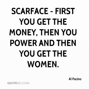 Scarface - first you get the money, then you power and then you get the women.