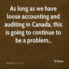 Al Rosen - As long as we have loose accounting and auditing in Canada, this is going to continue to be a problem.