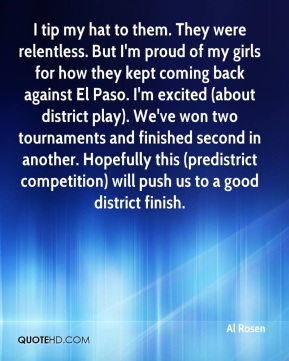 Al Rosen - I tip my hat to them. They were relentless. But I'm proud of my girls for how they kept coming back against El Paso. I'm excited (about district play). We've won two tournaments and finished second in another. Hopefully this (predistrict competition) will push us to a good district finish.