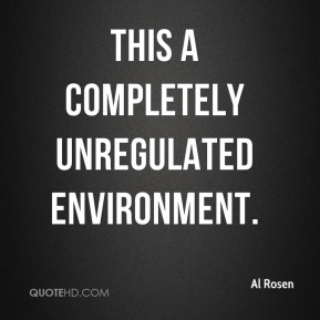 Al Rosen - This a completely unregulated environment.