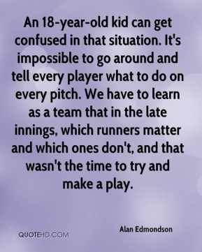 Alan Edmondson - An 18-year-old kid can get confused in that situation. It's impossible to go around and tell every player what to do on every pitch. We have to learn as a team that in the late innings, which runners matter and which ones don't, and that wasn't the time to try and make a play.
