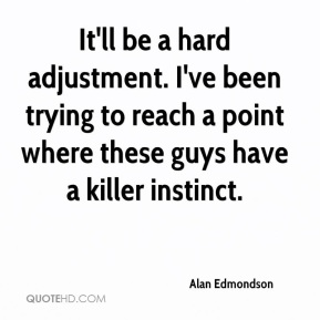 Alan Edmondson - It'll be a hard adjustment. I've been trying to reach a point where these guys have a killer instinct.