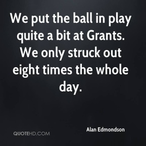 Alan Edmondson - We put the ball in play quite a bit at Grants. We only struck out eight times the whole day.