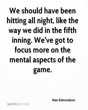We should have been hitting all night, like the way we did in the fifth inning. We've got to focus more on the mental aspects of the game.