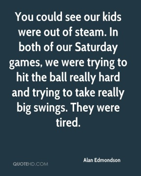 You could see our kids were out of steam. In both of our Saturday games, we were trying to hit the ball really hard and trying to take really big swings. They were tired.