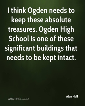 Alan Hall - I think Ogden needs to keep these absolute treasures. Ogden High School is one of these significant buildings that needs to be kept intact.