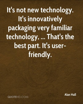 Alan Hall - It's not new technology. It's innovatively packaging very familiar technology, ... That's the best part. It's user-friendly.