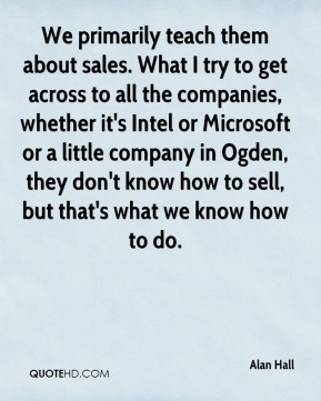 Alan Hall - We primarily teach them about sales. What I try to get across to all the companies, whether it's Intel or Microsoft or a little company in Ogden, they don't know how to sell, but that's what we know how to do.