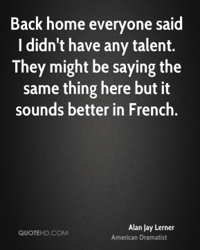 Alan Jay Lerner - Back home everyone said I didn't have any talent. They might be saying the same thing here but it sounds better in French.