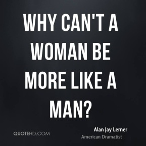 Why can't a woman be more like a man?