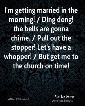 Alan Jay Lerner - I'm getting married in the morning! / Ding dong! the bells are gonna chime. / Pull out the stopper! Let's have a whopper! / But get me to the church on time!
