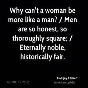 Alan Jay Lerner - Why can't a woman be more like a man? / Men are so honest, so thoroughly square; / Eternally noble, historically fair.