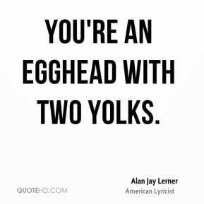 You're an egghead with two yolks.